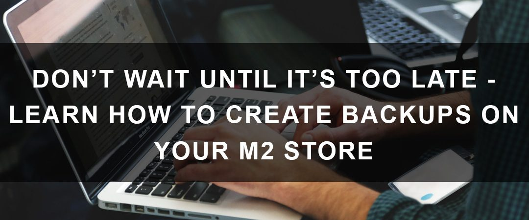 Don't Wait Until It's Too Late – Learn How to Create Backups for Your M2 Store