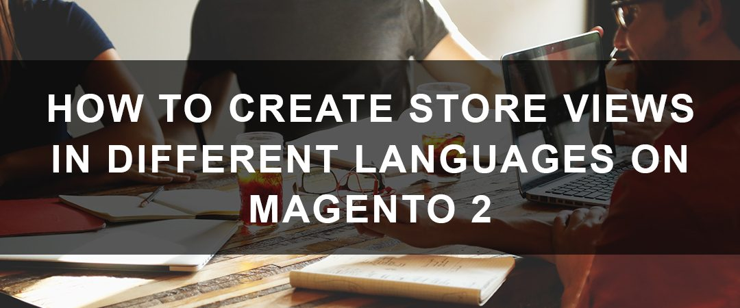 How to Create Store Views in Different Languages on Magento 2