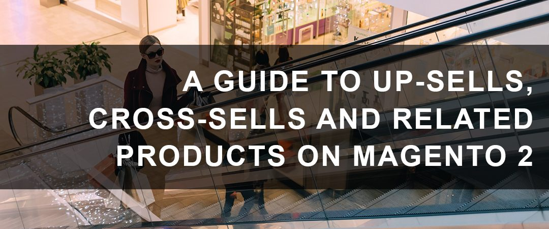 A Guide to Up-Sells, Cross-Sells and Related Products on Magento 2