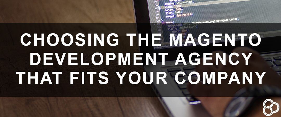 Choosing the Magento Development Agency that Fits Your Company