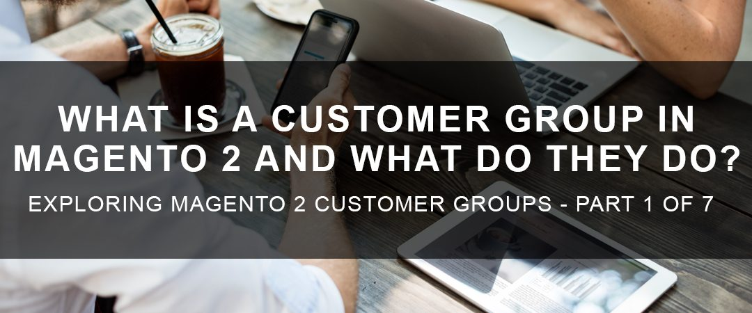 What is a Customer Group in Magento 2 and What Do They Do?