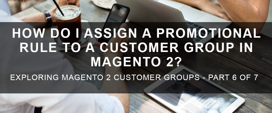 How Do I Assign a Promotional Rule to a Customer Group in Magento 2?