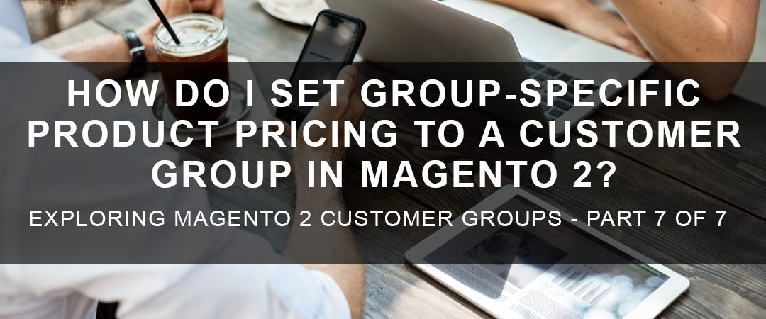 How Do I Set Group-Specific Product Pricing to a Customer Group in Magento 2?