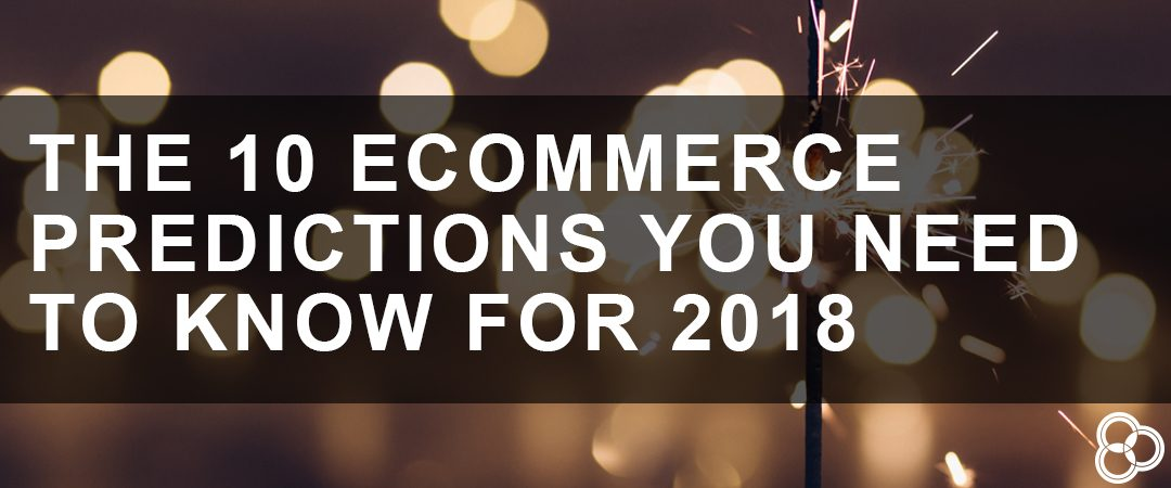 The 10 eCommerce Predictions You Need to Know for 2018