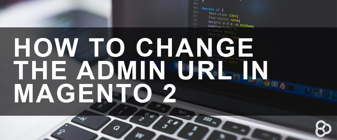 How to Change the Admin URL in Magento 2 | Customer Paradigm