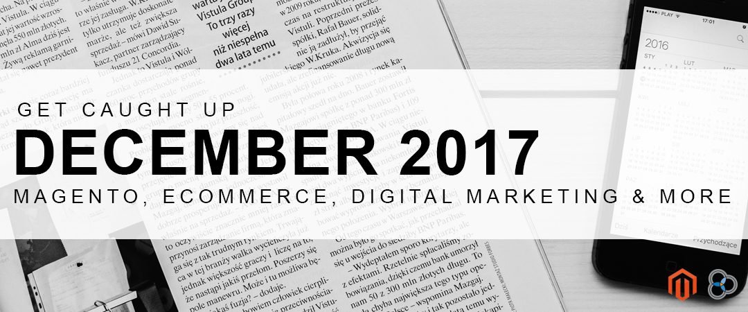 Get Caught Up – December 2017 Magento, eCommerce and Marketing News