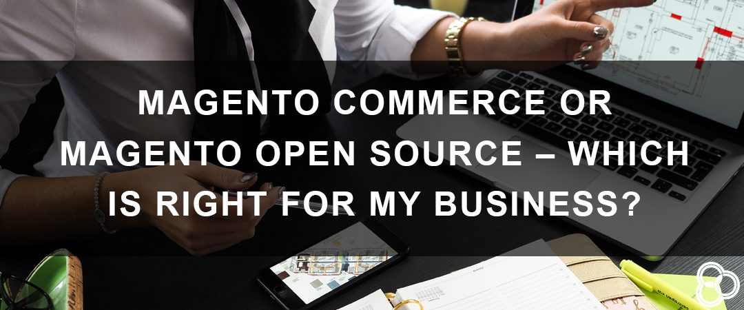 Magento Commerce or Magento Open Source – Which Is Right for My Business?