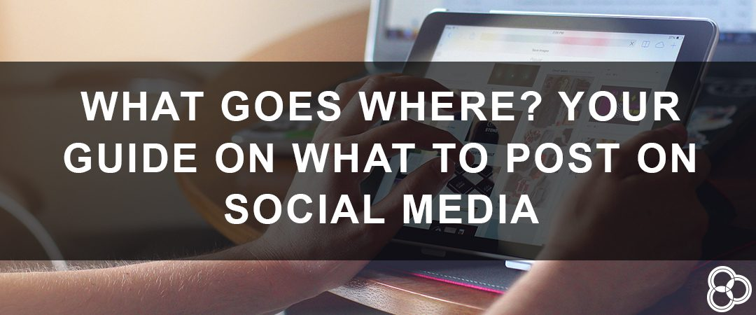 What Goes Where? Your Guide on What to Post on Social Media