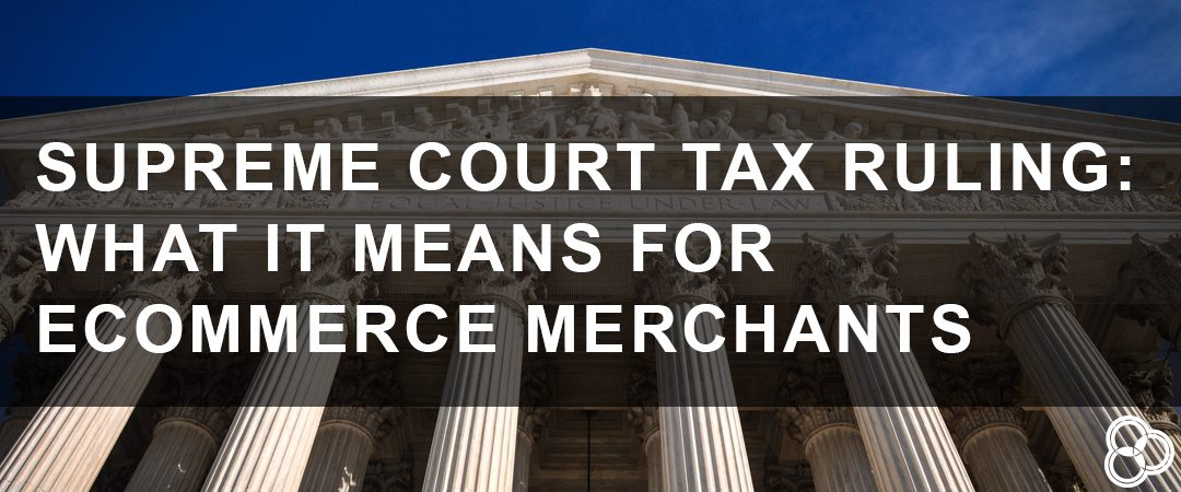 Supreme Court Tax Ruling: What it Means for eCommerce Merchants