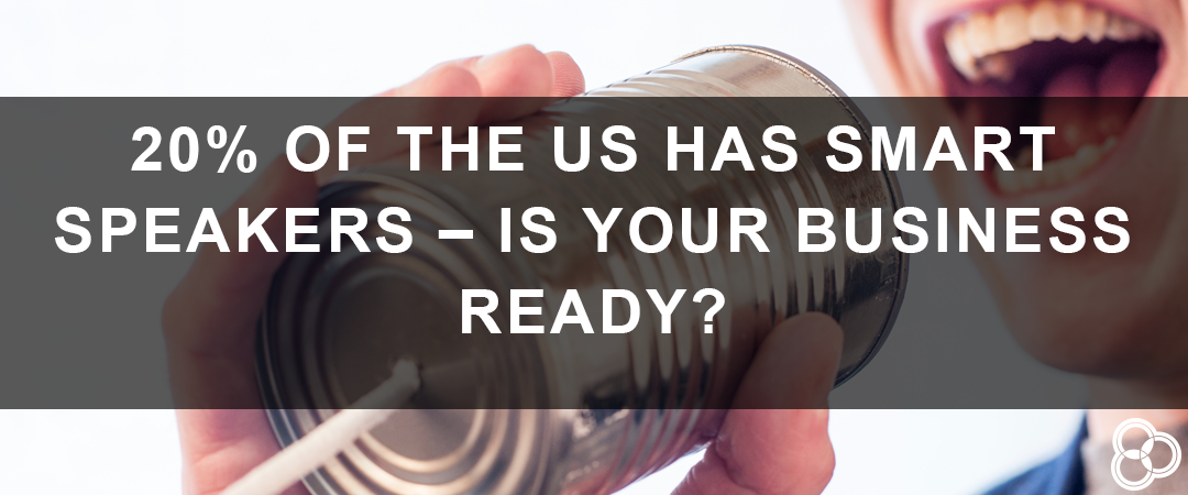 20% of the US Has Smart Speakers – Is Your Business Ready?